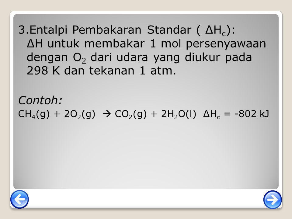 3.Entalpi Pembakaran Standar ( ∆H c ): ∆H untuk membakar 1 mol persenyawaan dengan O 2 dari udara yang diukur pada 298 K dan tekanan 1 atm. Contoh: CH