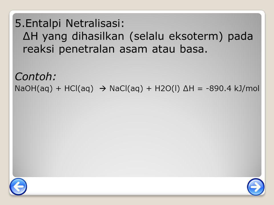 5.Entalpi Netralisasi: ∆H yang dihasilkan (selalu eksoterm) pada reaksi penetralan asam atau basa. Contoh: NaOH(aq) + HCl(aq)  NaCl(aq) + H2O(l) ∆H =