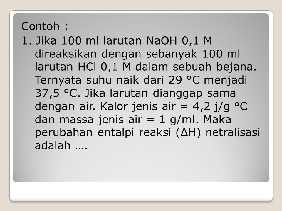 Contoh : 1. Jika 100 ml larutan NaOH 0,1 M direaksikan dengan sebanyak 100 ml larutan HCl 0,1 M dalam sebuah bejana. Ternyata suhu naik dari 29 °C men