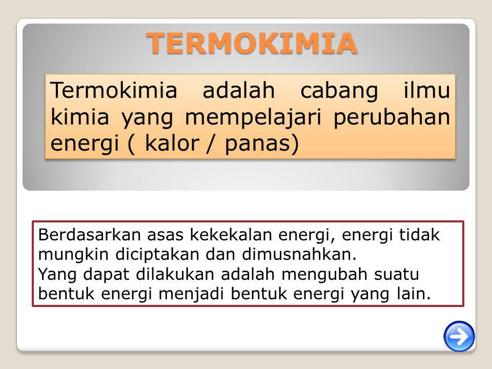 TERMOKIMIA Termokimia adalah cabang ilmu kimia yang mempelajari perubahan energi ( kalor / panas) Berdasarkan asas kekekalan energi, energi tidak mung