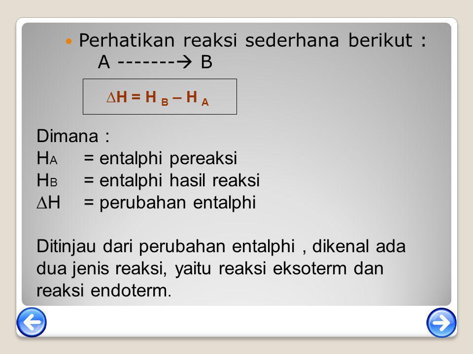 Perhatikan reaksi sederhana berikut : A -------  B ∆H = H B – H A Dimana : H A = entalphi pereaksi H B = entalphi hasil reaksi ∆H = perubahan entalph