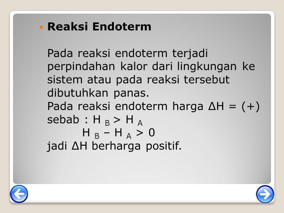 Reaksi Endoterm Pada reaksi endoterm terjadi perpindahan kalor dari lingkungan ke sistem atau pada reaksi tersebut dibutuhkan panas. Pada reaksi endot