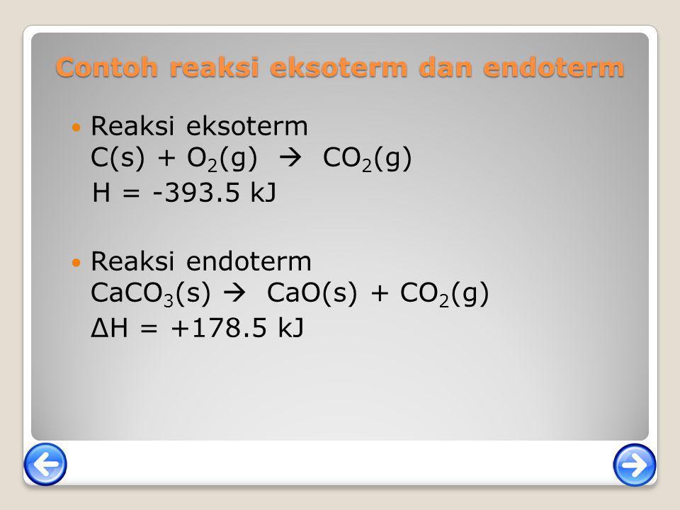 Contoh reaksi eksoterm dan endoterm Reaksi eksoterm C(s) + O 2 (g)  CO 2 (g) H = -393.5 kJ Reaksi endoterm CaCO 3 (s)  CaO(s) + CO 2 (g) ∆H = +178.5