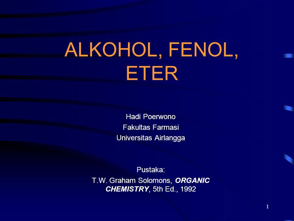 1 ALKOHOL, FENOL, ETER Hadi Poerwono Fakultas Farmasi Universitas Airlangga Pustaka: T.W. Graham Solomons, ORGANIC CHEMISTRY, 5th Ed., 1992