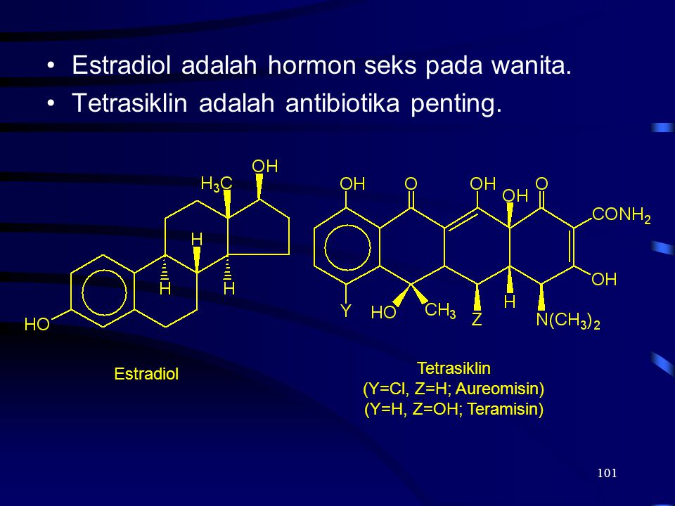 101 Estradiol adalah hormon seks pada wanita. Tetrasiklin adalah antibiotika penting. Estradiol Tetrasiklin (Y=Cl, Z=H; Aureomisin) (Y=H, Z=OH; Terami