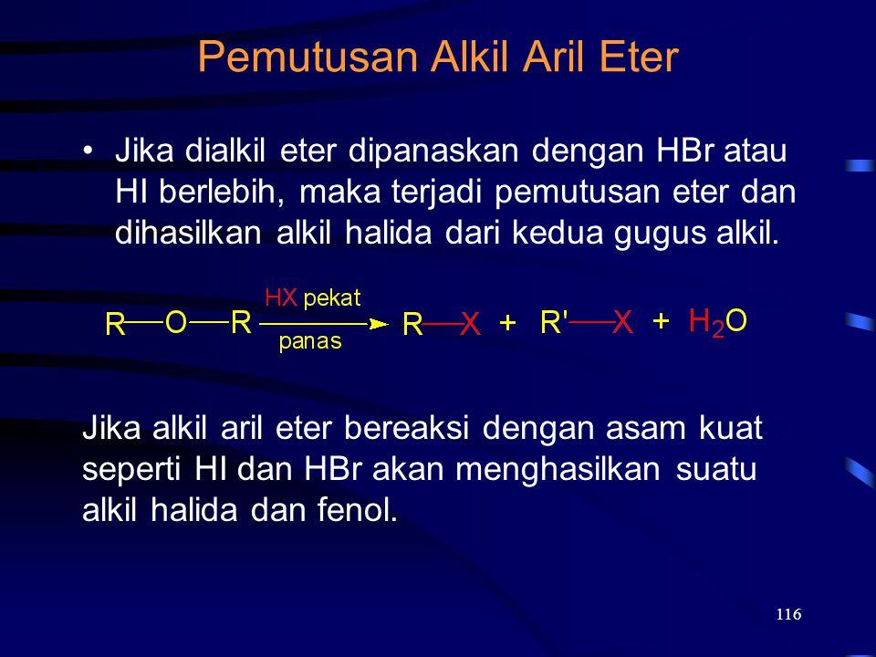 116 Pemutusan Alkil Aril Eter Jika dialkil eter dipanaskan dengan HBr atau HI berlebih, maka terjadi pemutusan eter dan dihasilkan alkil halida dari k