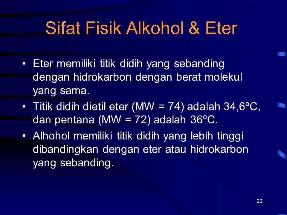 22 Sifat Fisik Alkohol & Eter Eter memiliki titik didih yang sebanding dengan hidrokarbon dengan berat molekul yang sama. Titik didih dietil eter (MW