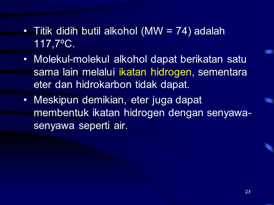 23 Titik didih butil alkohol (MW = 74) adalah 117,7ºC. Molekul-molekul alkohol dapat berikatan satu sama lain melalui ikatan hidrogen, sementara eter