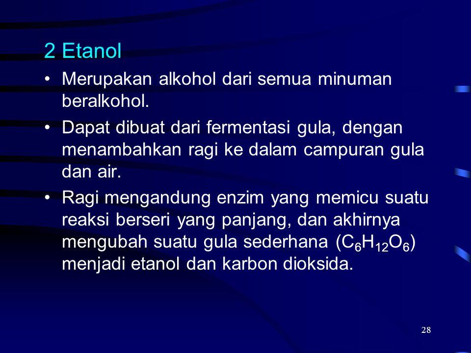 28 2Etanol Merupakan alkohol dari semua minuman beralkohol. Dapat dibuat dari fermentasi gula, dengan menambahkan ragi ke dalam campuran gula dan air.