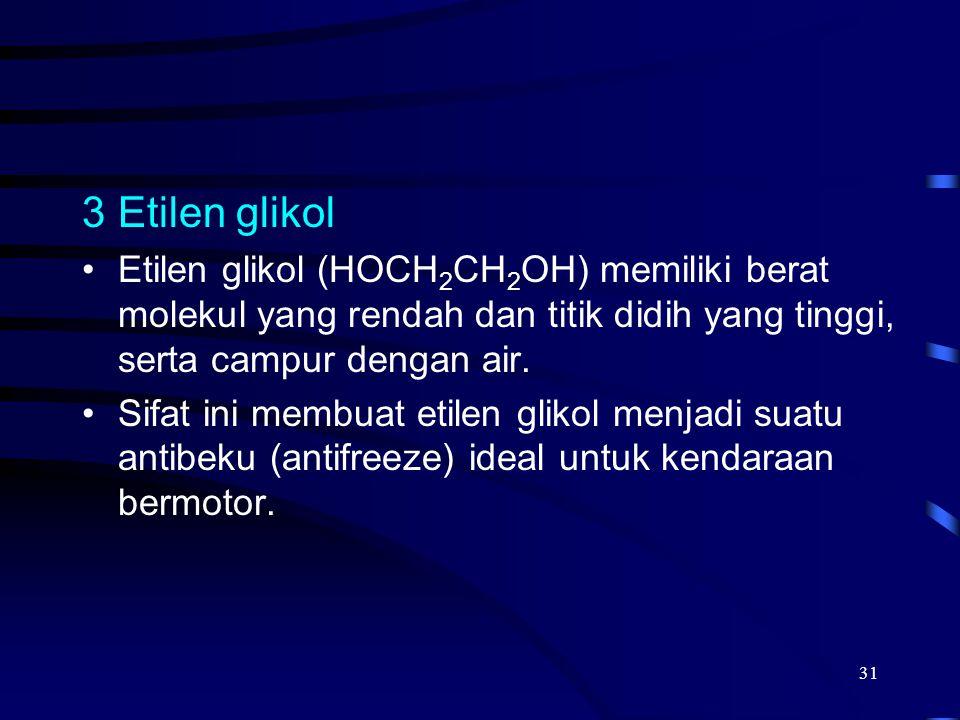 31 3Etilen glikol Etilen glikol (HOCH 2 CH 2 OH) memiliki berat molekul yang rendah dan titik didih yang tinggi, serta campur dengan air. Sifat ini me