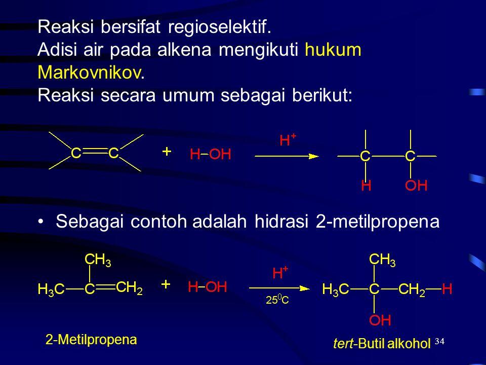 34 Sebagai contoh adalah hidrasi 2-metilpropena 2-Metilpropena tert-Butil alkohol Reaksi bersifat regioselektif. Adisi air pada alkena mengikuti hukum