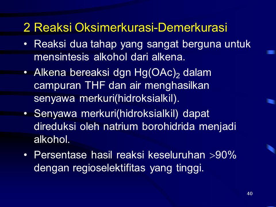 40 2Reaksi Oksimerkurasi-Demerkurasi Reaksi dua tahap yang sangat berguna untuk mensintesis alkohol dari alkena. Alkena bereaksi dgn Hg(OAc) 2 dalam c