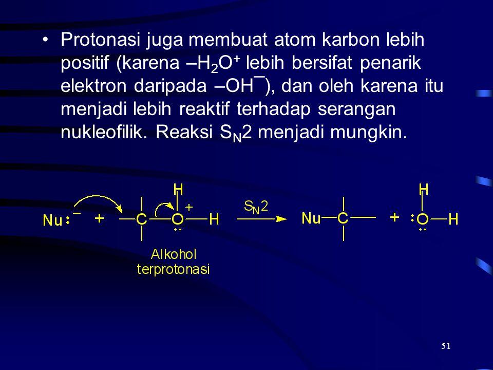 51 Protonasi juga membuat atom karbon lebih positif (karena –H 2 O + lebih bersifat penarik elektron daripada –OH¯), dan oleh karena itu menjadi lebih