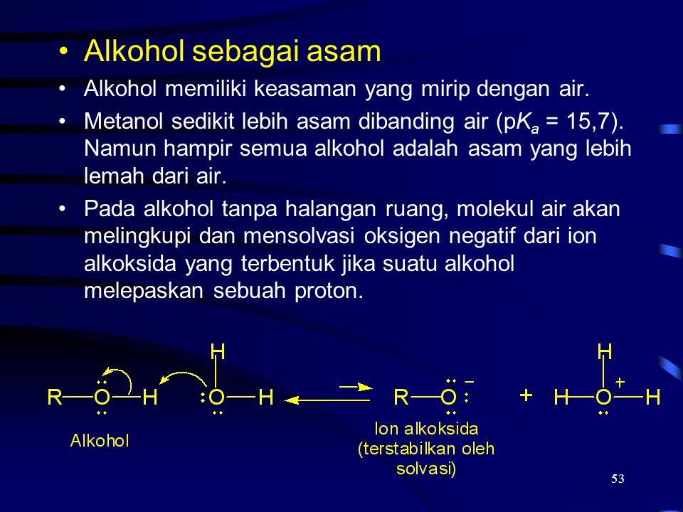 53 Alkohol sebagai asam Alkohol memiliki keasaman yang mirip dengan air. Metanol sedikit lebih asam dibanding air (pK a = 15,7). Namun hampir semua al