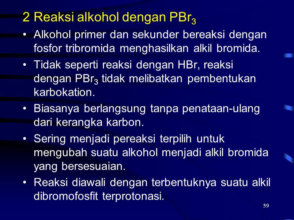 59 2Reaksi alkohol dengan PBr 3 Alkohol primer dan sekunder bereaksi dengan fosfor tribromida menghasilkan alkil bromida. Tidak seperti reaksi dengan