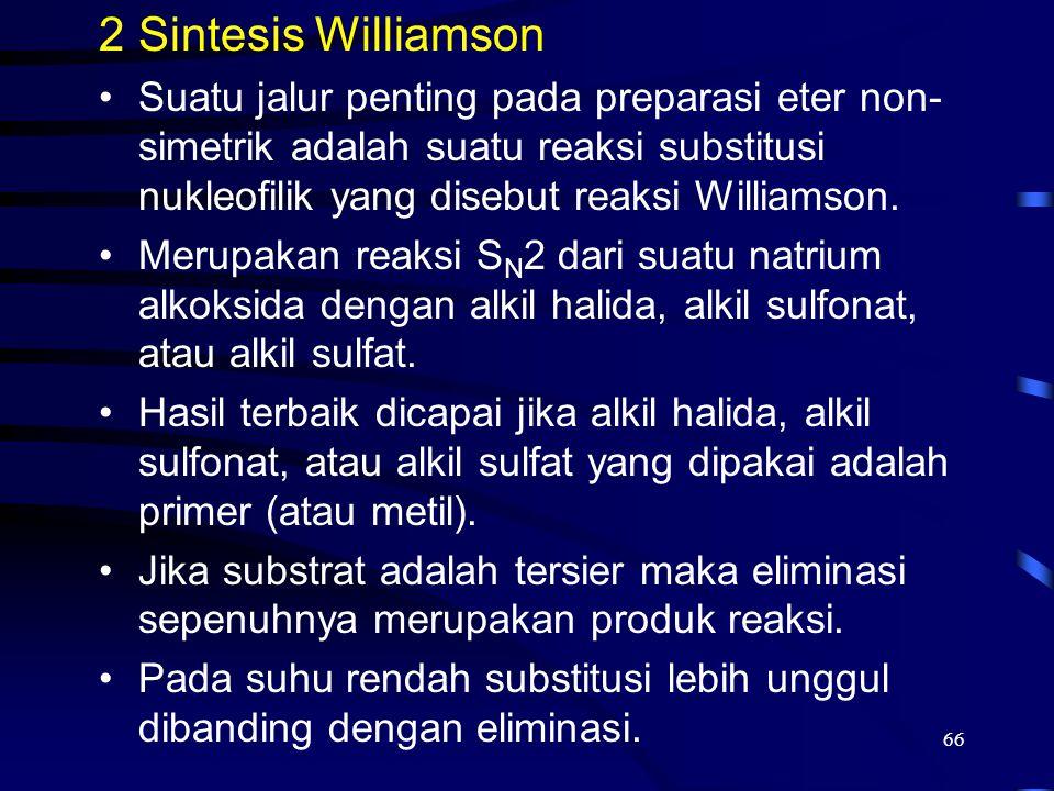 66 2Sintesis Williamson Suatu jalur penting pada preparasi eter non- simetrik adalah suatu reaksi substitusi nukleofilik yang disebut reaksi Williamso
