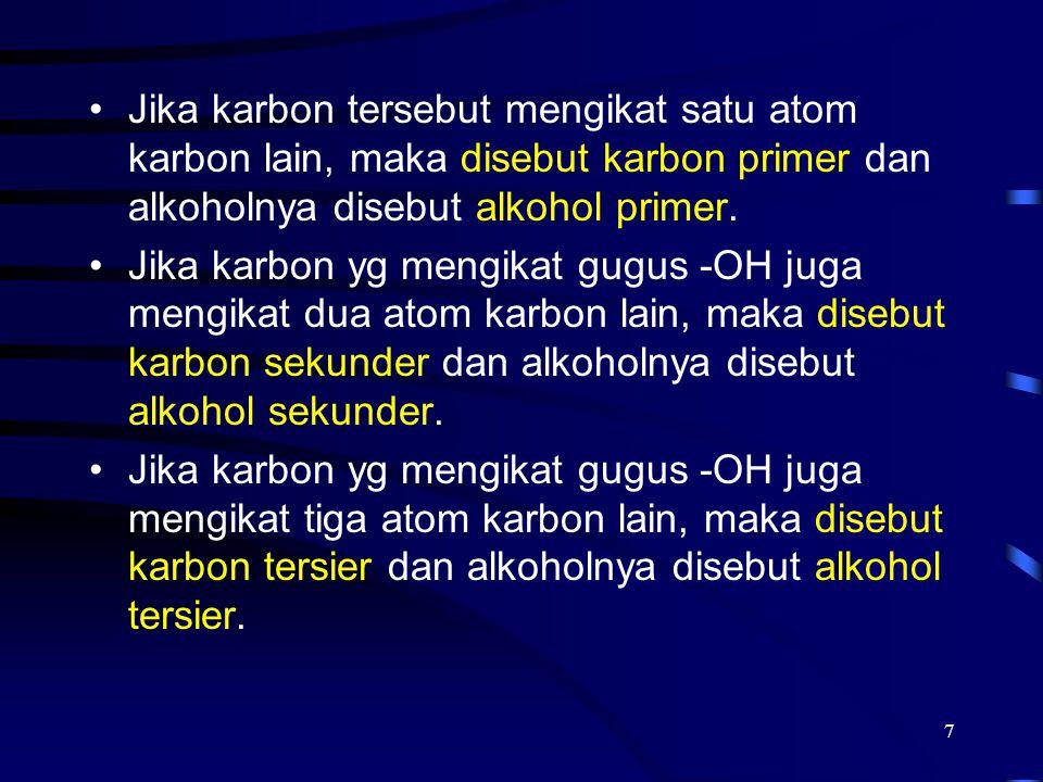 7 Jika karbon tersebut mengikat satu atom karbon lain, maka disebut karbon primer dan alkoholnya disebut alkohol primer. Jika karbon yg mengikat gugus