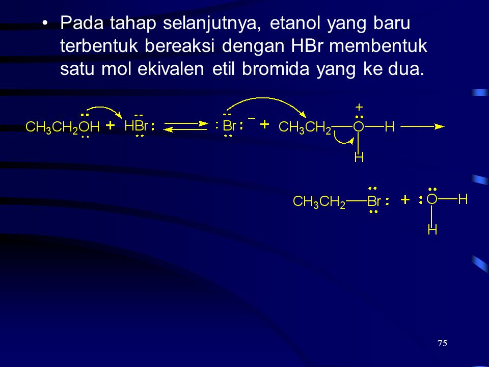 75 Pada tahap selanjutnya, etanol yang baru terbentuk bereaksi dengan HBr membentuk satu mol ekivalen etil bromida yang ke dua.
