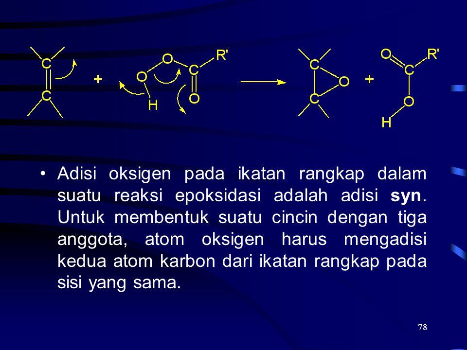78 Adisi oksigen pada ikatan rangkap dalam suatu reaksi epoksidasi adalah adisi syn. Untuk membentuk suatu cincin dengan tiga anggota, atom oksigen ha