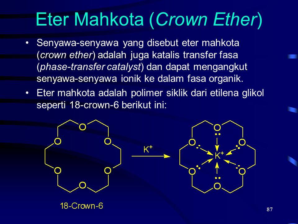 87 Eter Mahkota (Crown Ether) Senyawa-senyawa yang disebut eter mahkota (crown ether) adalah juga katalis transfer fasa (phase-transfer catalyst) dan