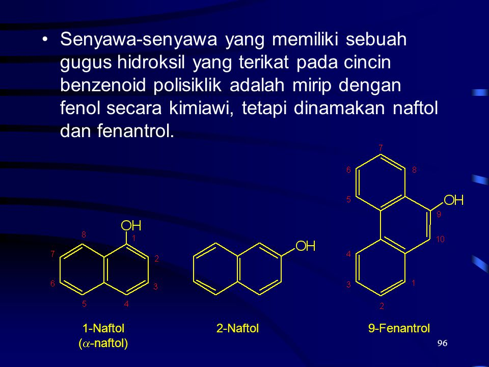 96 Senyawa-senyawa yang memiliki sebuah gugus hidroksil yang terikat pada cincin benzenoid polisiklik adalah mirip dengan fenol secara kimiawi, tetapi
