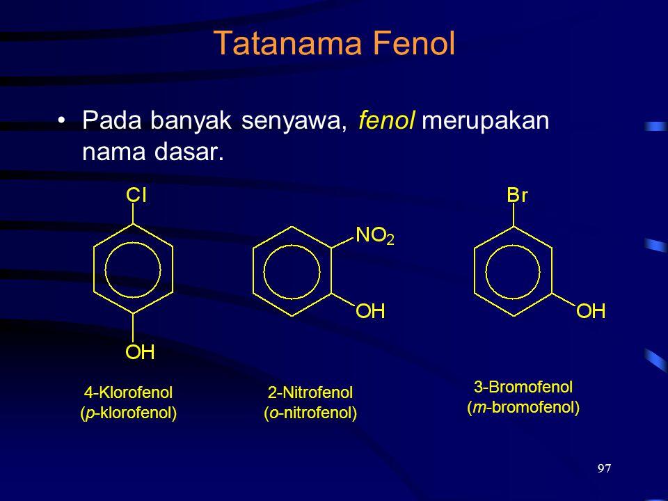 97 Tatanama Fenol Pada banyak senyawa, fenol merupakan nama dasar. 4-Klorofenol (p-klorofenol) 2-Nitrofenol (o-nitrofenol) 3-Bromofenol (m-bromofenol)