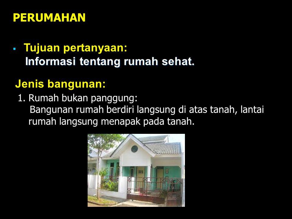 PERUMAHAN  Tujuan pertanyaan: Informasi tentang rumah sehat. 1.Rumah bukan panggung: Bangunan rumah berdiri langsung di atas tanah, lantai rumah lang