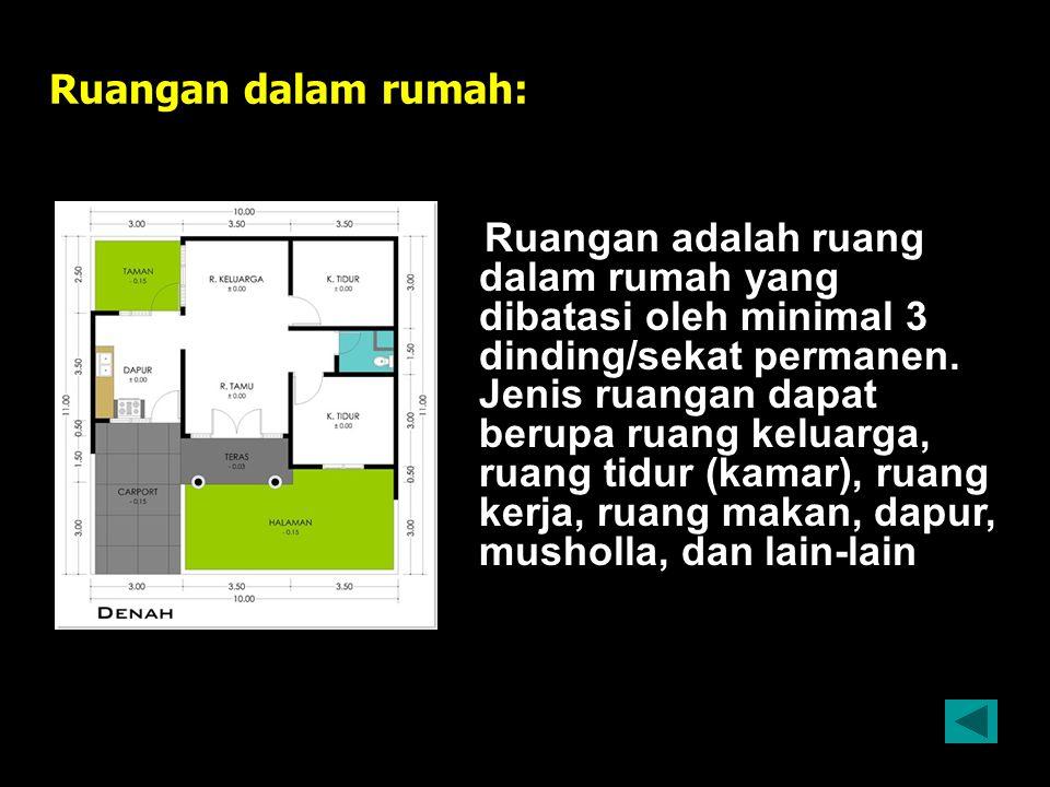 Ruangan dalam rumah: Ruangan adalah ruang dalam rumah yang dibatasi oleh minimal 3 dinding/sekat permanen. Jenis ruangan dapat berupa ruang keluarga,