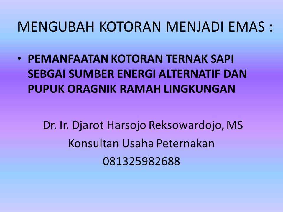 MENGUBAH KOTORAN MENJADI EMAS : PEMANFAATAN KOTORAN TERNAK SAPI SEBGAI SUMBER ENERGI ALTERNATIF DAN PUPUK ORAGNIK RAMAH LINGKUNGAN Dr.
