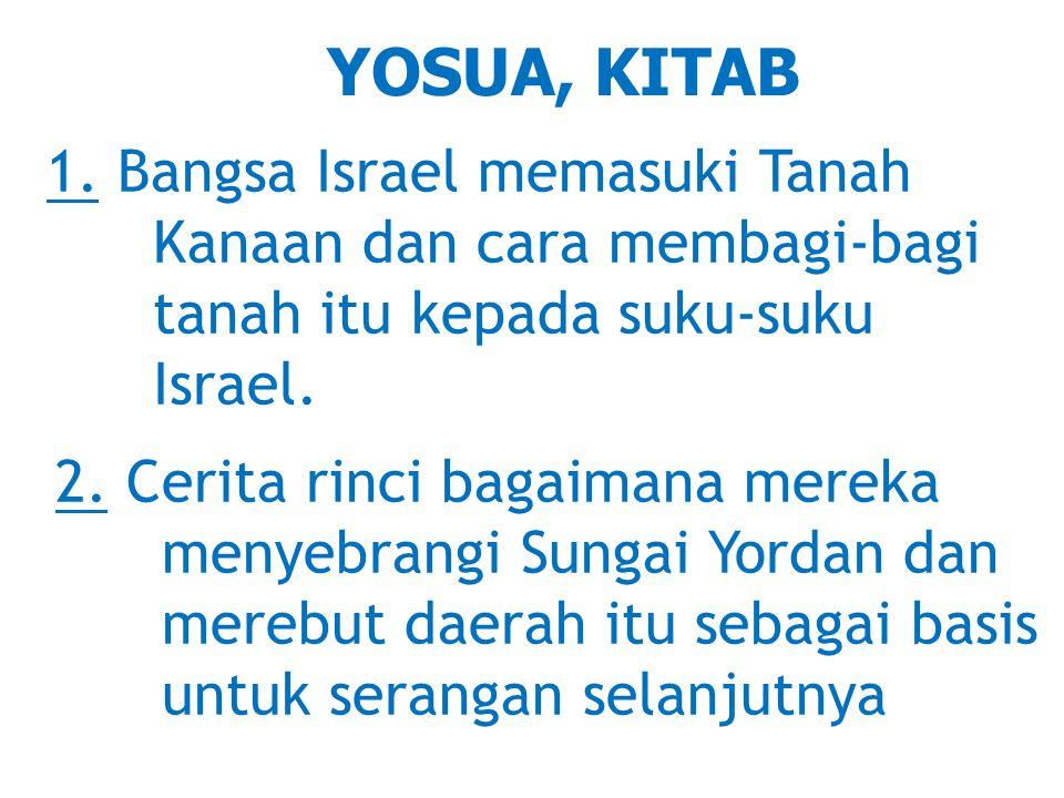 YOSUA, KITAB 1. Bangsa Israel memasuki Tanah Kanaan dan cara membagi-bagi tanah itu kepada suku-suku Israel. 2. Cerita rinci bagaimana mereka menyebra