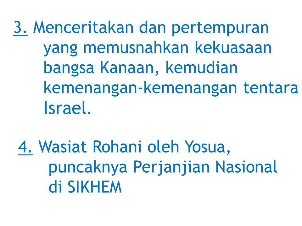 3. Menceritakan dan pertempuran yang memusnahkan kekuasaan bangsa Kanaan, kemudian kemenangan-kemenangan tentara Israel. 4. Wasiat Rohani oleh Yosua,