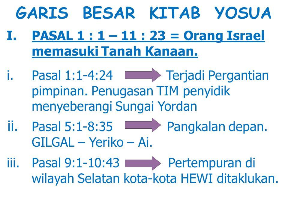 GARIS BESAR KITAB YOSUA I. PASAL 1 : 1 – 11 : 23 = Orang Israel memasuki Tanah Kanaan. i. Pasal 1:1-4:24 Terjadi Pergantian pimpinan. Penugasan TIM pe
