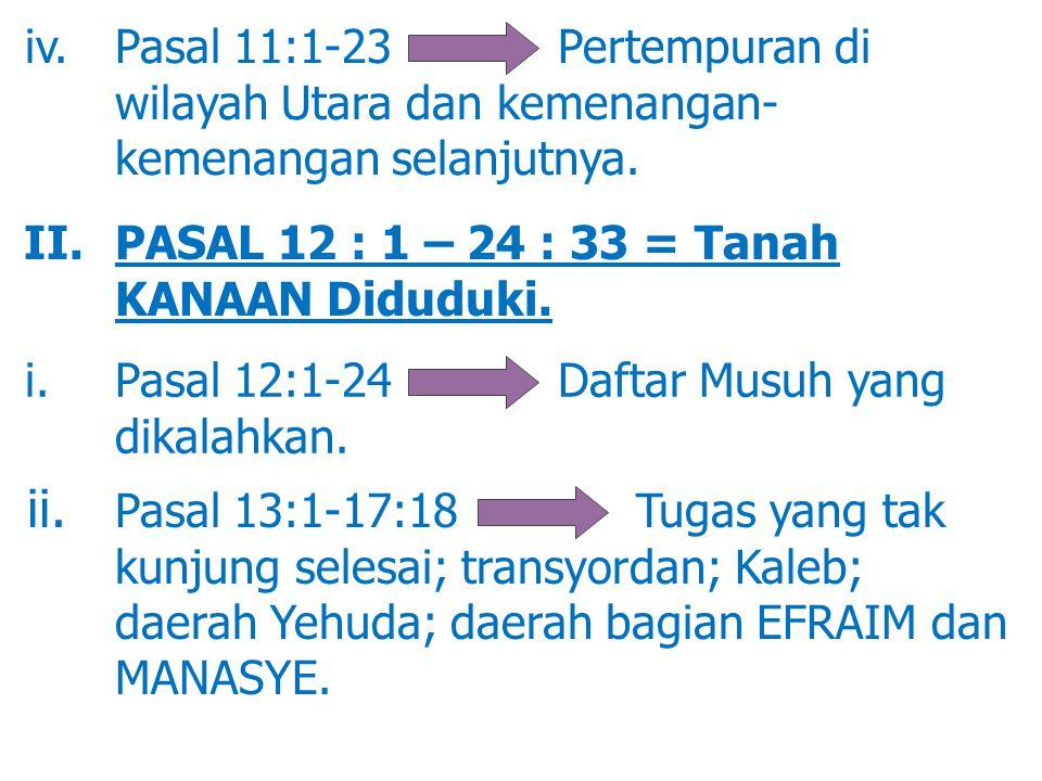 iv. Pasal 11:1-23 Pertempuran di wilayah Utara dan kemenangan- kemenangan selanjutnya. II. PASAL 12 : 1 – 24 : 33 = Tanah KANAAN Diduduki. i. Pasal 12