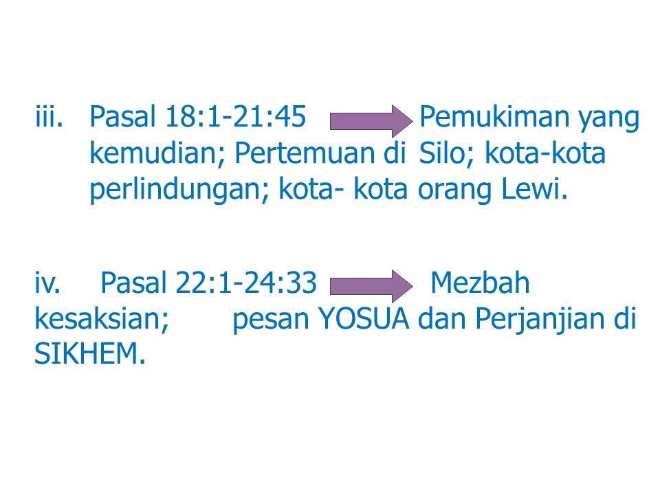 iii. Pasal 18:1-21:45 Pemukiman yang kemudian; Pertemuan di Silo; kota-kota perlindungan; kota-kota orang Lewi. iv.Pasal 22:1-24:33 Mezbah kesaksian;
