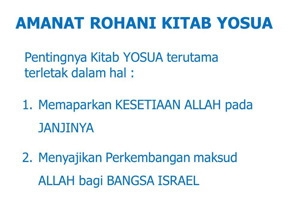 AMANAT ROHANI KITAB YOSUA Pentingnya Kitab YOSUA terutama terletak dalam hal : 1.Memaparkan KESETIAAN ALLAH pada JANJINYA 2.Menyajikan Perkembangan ma