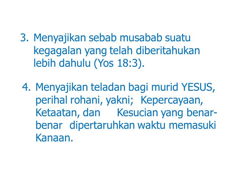3.Menyajikan sebab musabab suatu kegagalan yang telah diberitahukan lebih dahulu (Yos 18:3). 4.Menyajikan teladan bagi murid YESUS, perihal rohani, ya