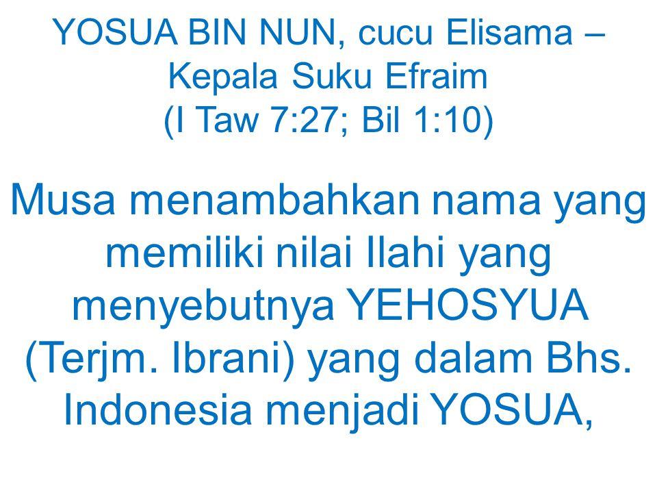 YOSUA BIN NUN, cucu Elisama – Kepala Suku Efraim (I Taw 7:27; Bil 1:10) Musa menambahkan nama yang memiliki nilai Ilahi yang menyebutnya YEHOSYUA (Ter