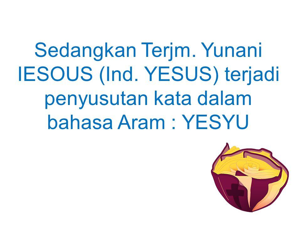 Sedangkan Terjm. Yunani IESOUS (Ind. YESUS) terjadi penyusutan kata dalam bahasa Aram : YESYU