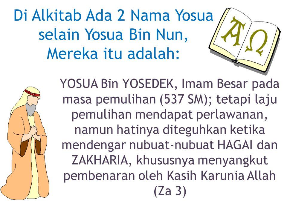 Di Alkitab Ada 2 Nama Yosua selain Yosua Bin Nun, Mereka itu adalah: YOSUA Bin YOSEDEK, Imam Besar pada masa pemulihan (537 SM); tetapi laju pemulihan