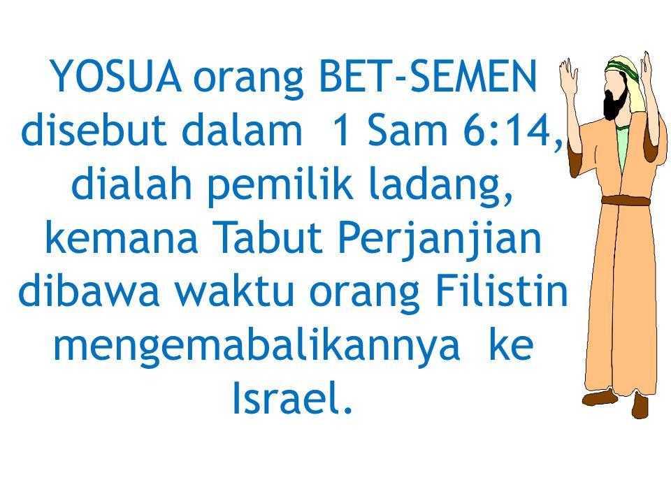 YOSUA orang BET-SEMEN disebut dalam 1 Sam 6:14, dialah pemilik ladang, kemana Tabut Perjanjian dibawa waktu orang Filistin mengemabalikannya ke Israel