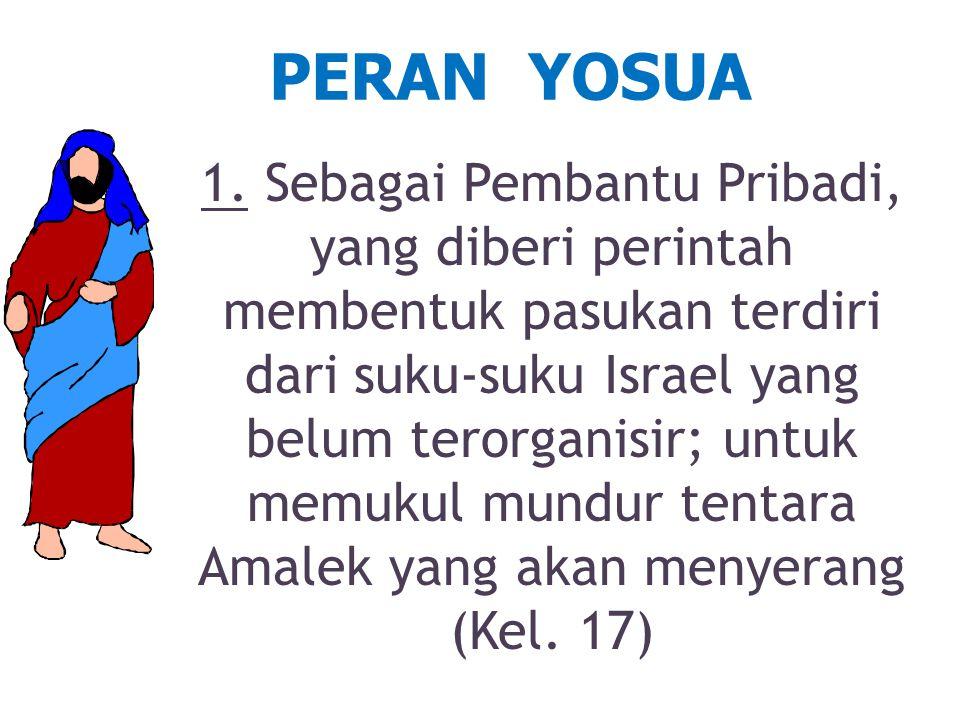 PERAN YOSUA 1. Sebagai Pembantu Pribadi, yang diberi perintah membentuk pasukan terdiri dari suku-suku Israel yang belum terorganisir; untuk memukul m