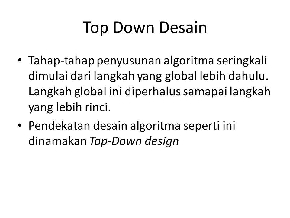 Top Down Desain Tahap-tahap penyusunan algoritma seringkali dimulai dari langkah yang global lebih dahulu. Langkah global ini diperhalus samapai langk