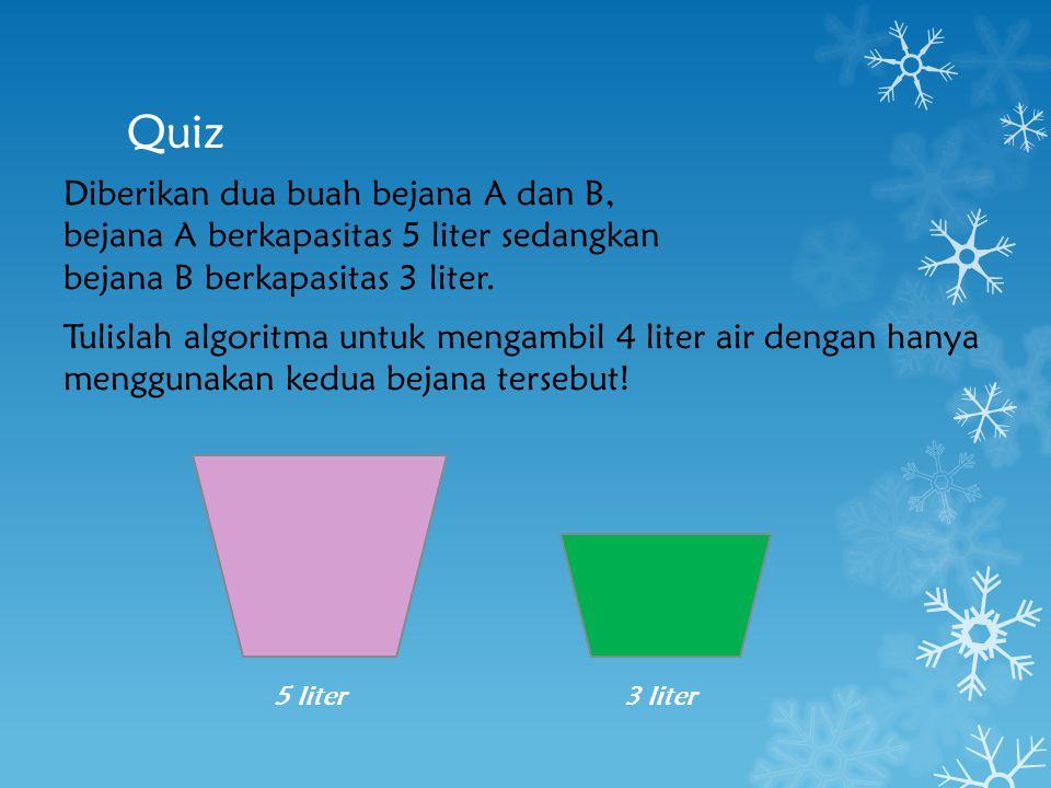 Quiz Diberikan dua buah bejana A dan B, bejana A berkapasitas 5 liter sedangkan bejana B berkapasitas 3 liter. Tulislah algoritma untuk mengambil 4 li