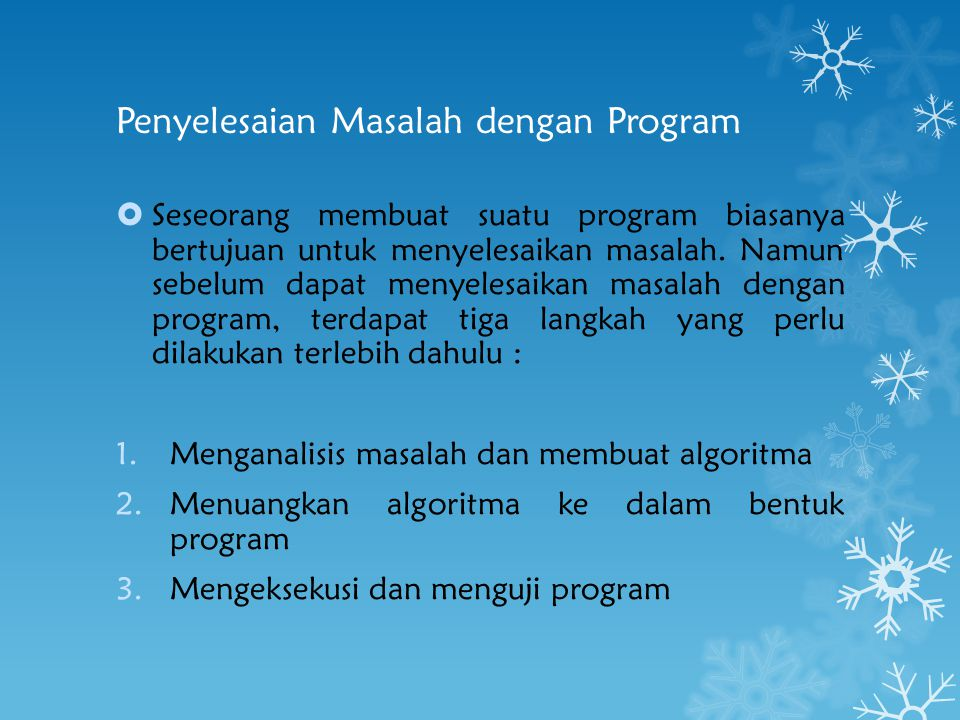 Penyelesaian Masalah dengan Program  Seseorang membuat suatu program biasanya bertujuan untuk menyelesaikan masalah. Namun sebelum dapat menyelesaika