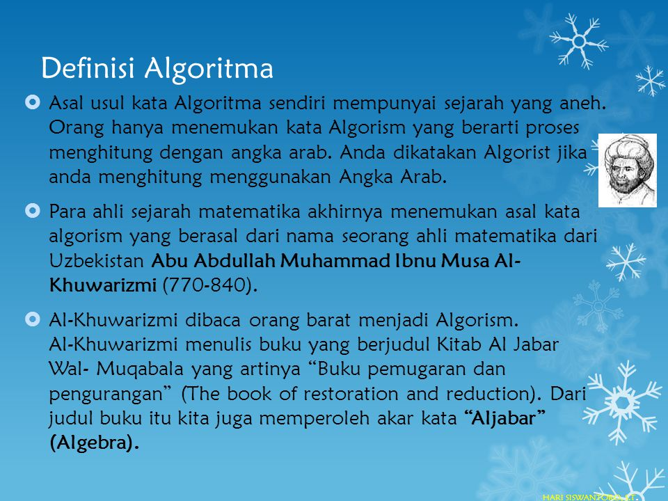Definisi Algoritma  Asal usul kata Algoritma sendiri mempunyai sejarah yang aneh. Orang hanya menemukan kata Algorism yang berarti proses menghitung
