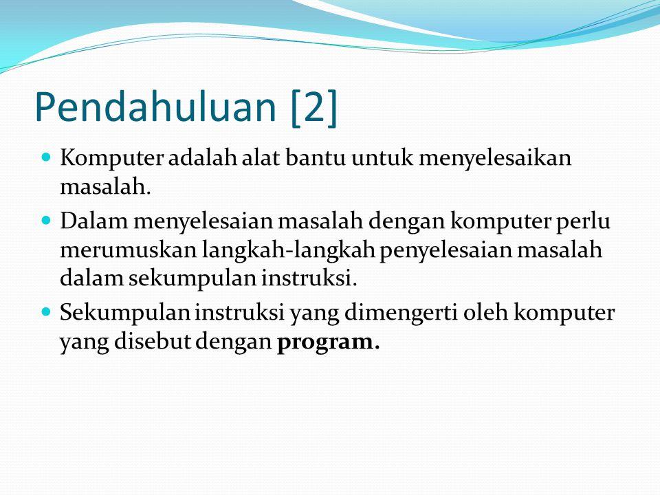 Pendahuluan [2] Komputer adalah alat bantu untuk menyelesaikan masalah. Dalam menyelesaian masalah dengan komputer perlu merumuskan langkah-langkah pe