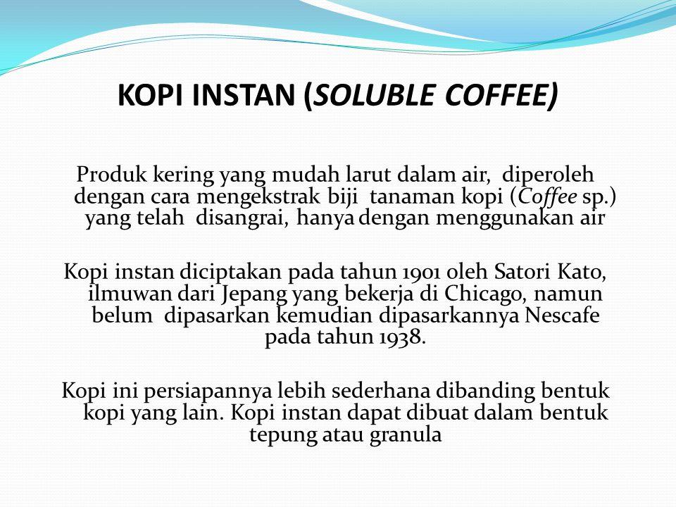 KOPI INSTAN (SOLUBLE COFFEE) Produk kering yang mudah larut dalam air, diperoleh dengan cara mengekstrak biji tanaman kopi (Coffee sp.) yang telah dis