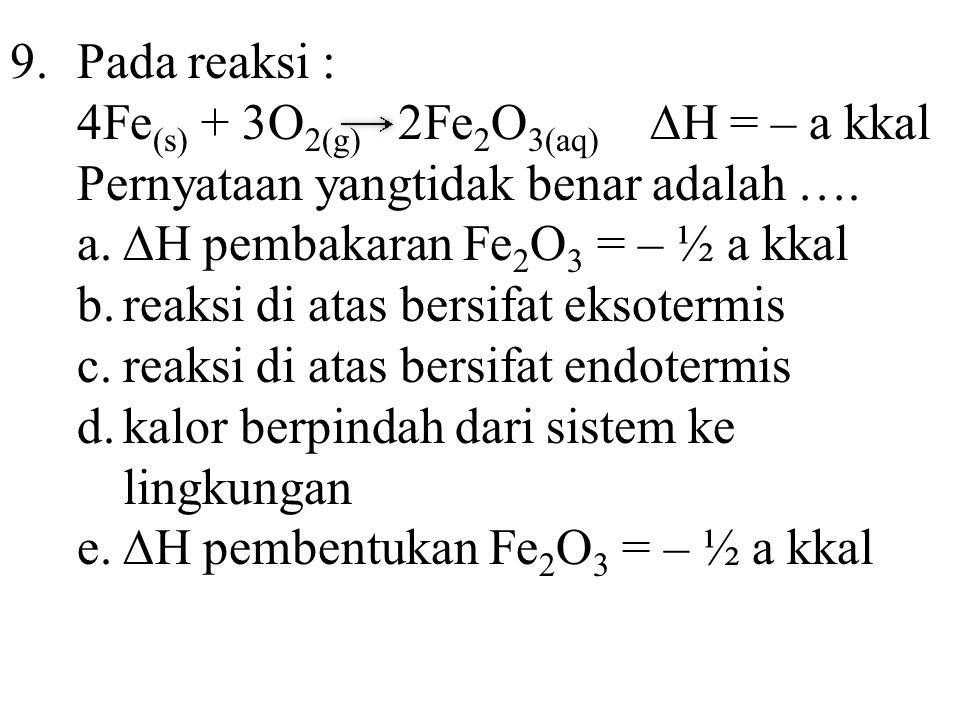 9.Pada reaksi : 4Fe (s) + 3O 2(g) 2Fe 2 O 3(aq) ∆H = – a kkal Pernyataan yangtidak benar adalah …. a.∆H pembakaran Fe 2 O 3 = – ½ a kkal b.reaksi di a