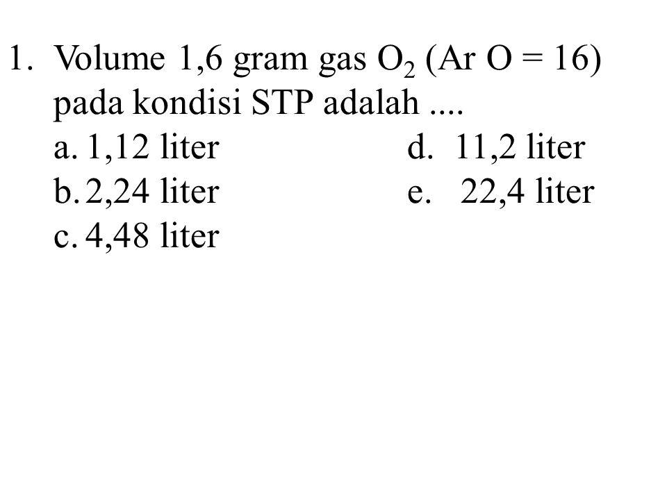 1.Volume 1,6 gram gas O 2 (Ar O = 16) pada kondisi STP adalah.... a.1,12 literd. 11,2 liter b.2,24 litere. 22,4 liter c.4,48 liter