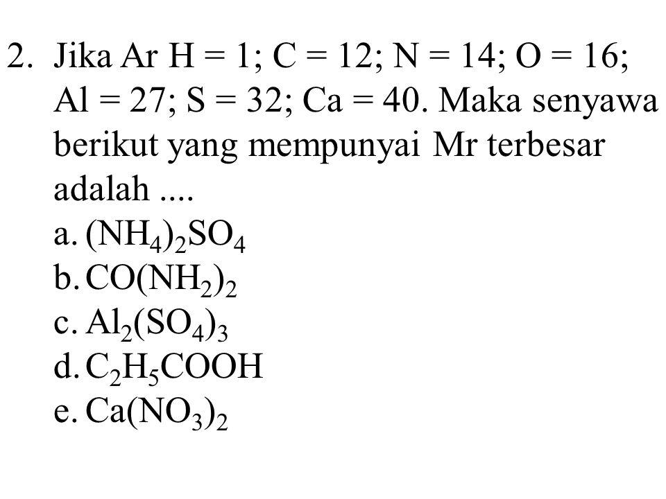 2.Jika Ar H = 1; C = 12; N = 14; O = 16; Al = 27; S = 32; Ca = 40. Maka senyawa berikut yang mempunyai Mr terbesar adalah.... a.(NH 4 ) 2 SO 4 b.CO(NH